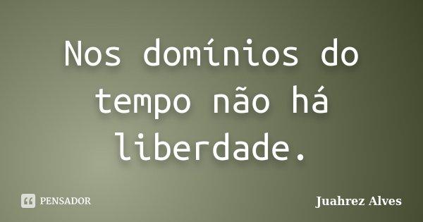 Nos domínios do tempo não há liberdade.... Frase de Juahrez Alves.