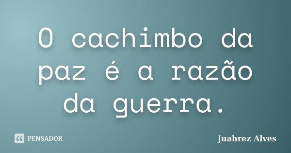 O cachimbo da paz é a razão da guerra.... Frase de Juahrez Alves.