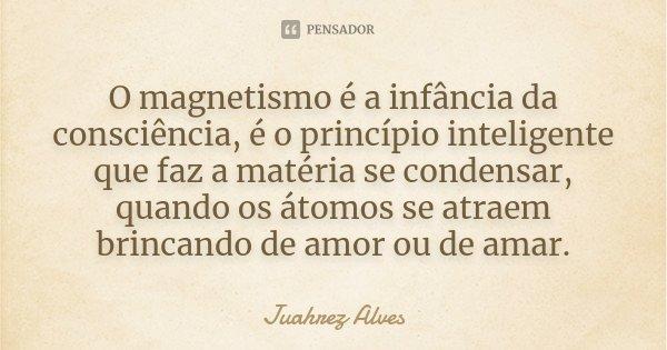 O magnetismo é a infância da consciência, é o princípio inteligente que faz a matéria se condensar, quando os átomos se atraem brincando de amor ou de amar.... Frase de Juahrez Alves.