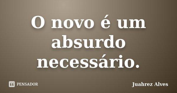 O novo é um absurdo necessário.... Frase de Juahrez Alves.