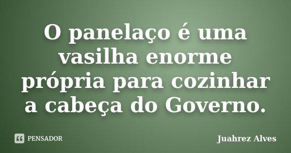 O panelaço é uma vasilha enorme própria para cozinhar a cabeça do Governo.... Frase de Juahrez Alves.
