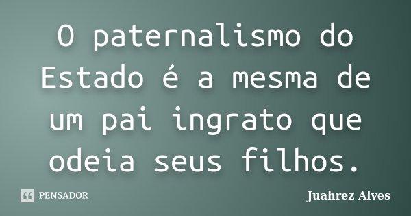 O paternalismo do Estado é a mesma de um pai ingrato que odeia seus filhos.... Frase de Juahrez Alves.