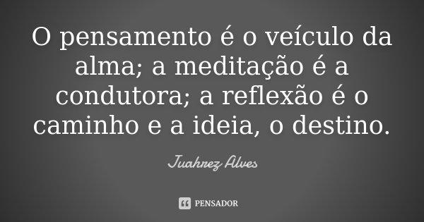 O pensamento é o veículo da alma; a meditação é a condutora; a reflexão é o caminho e a ideia, o destino.... Frase de Juahrez Alves.