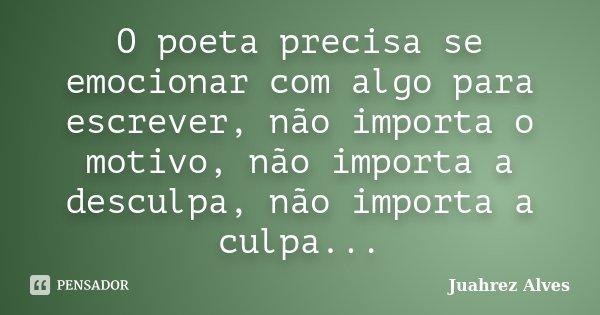 O poeta precisa se emocionar com algo para escrever, não importa o motivo, não importa a desculpa, não importa a culpa...... Frase de Juahrez Alves.