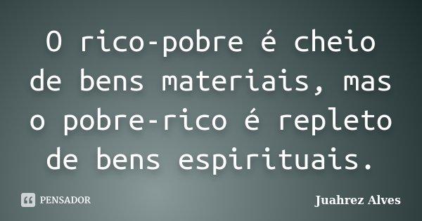 O rico-pobre é cheio de bens materiais, mas o pobre-rico é repleto de bens espirituais.... Frase de Juahrez Alves.