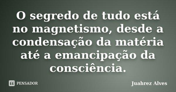 O segredo de tudo está no magnetismo, desde a condensação da matéria até a emancipação da consciência.... Frase de Juahrez Alves.