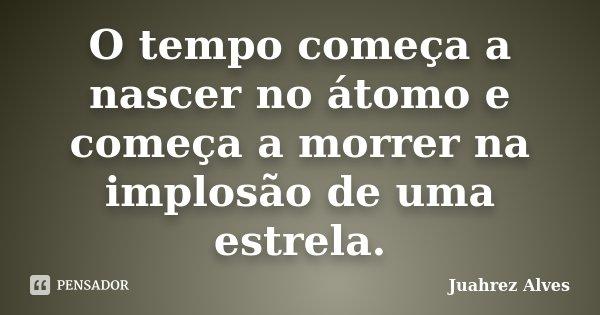 O tempo começa a nascer no átomo e começa a morrer na implosão de uma estrela.... Frase de Juahrez Alves.