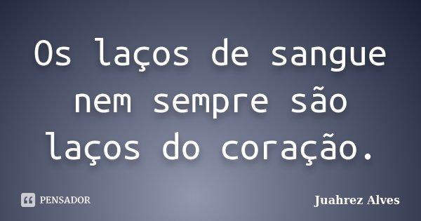 Os laços de sangue nem sempre são laços do coração.... Frase de Juahrez Alves.