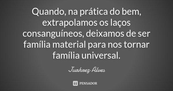 Quando, na prática do bem, extrapolamos os laços consanguíneos, deixamos de ser família material para nos tornar família universal.... Frase de Juahrez Alves.