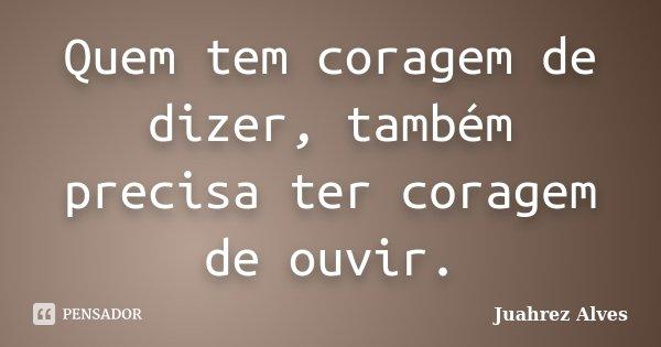 Quem tem coragem de dizer, também precisa ter coragem de ouvir.... Frase de Juahrez Alves.