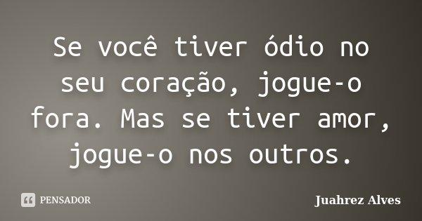 Se você tiver ódio no seu coração, jogue-o fora. Mas se tiver amor, jogue-o nos outros.... Frase de Juahrez Alves.