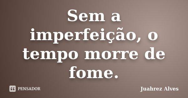 Sem a imperfeição, o tempo morre de fome.... Frase de Juahrez Alves.