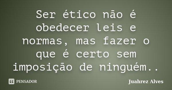Ser ético não é obedecer leis e normas, mas fazer o que é certo sem imposição de ninguém..... Frase de Juahrez Alves.