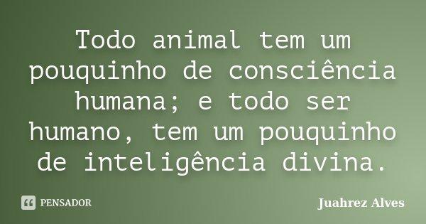 Todo animal tem um pouquinho de consciência humana; e todo ser humano, tem um pouquinho de inteligência divina.... Frase de Juahrez Alves.