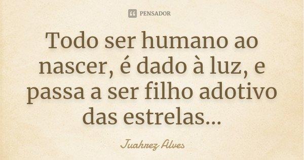 Todo ser humano ao nascer, é dado à luz, e passa a ser filho adotivo das estrelas...... Frase de Juahrez Alves.