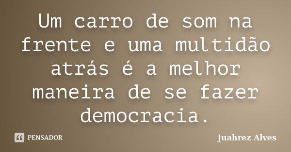 Um carro de som na frente e uma multidão atrás é a melhor maneira de se fazer democracia.... Frase de Juahrez Alves.