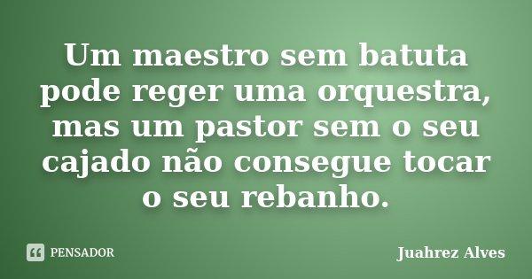 Um maestro sem batuta pode reger uma orquestra, mas um pastor sem o seu cajado não consegue tocar o seu rebanho.... Frase de Juahrez Alves.