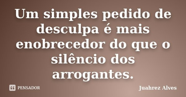 Um simples pedido de desculpa é mais enobrecedor do que o silêncio dos arrogantes.... Frase de Juahrez Alves.