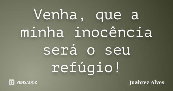 Venha, que a minha inocência será o seu refúgio!... Frase de Juahrez Alves.