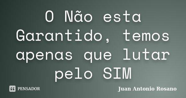 O Não esta Garantido, temos apenas que lutar pelo SIM... Frase de Juan Antonio Rosano.