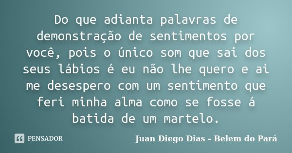 Do que adianta palavras de demonstração de sentimentos por você, pois o único som que sai dos seus lábios é eu não lhe quero e ai me desespero com um sentimento... Frase de Juan Diego Dias - Belêm do Pará.