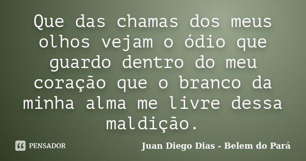 Que das chamas dos meus olhos vejam o ódio que guardo dentro do meu coração que o branco da minha alma me livre dessa maldição.... Frase de Juan Diego Dias - Belêm do Pará.