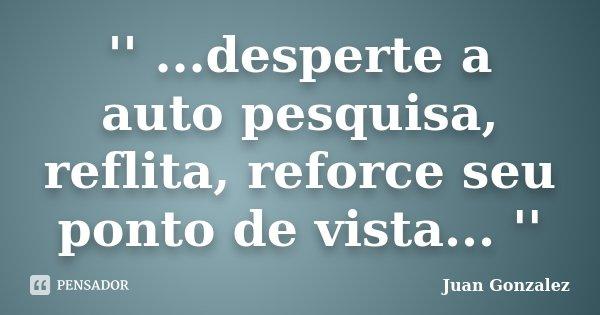 '' ...desperte a auto pesquisa, reflita, reforce seu ponto de vista... ''... Frase de JUAN GONZALEZ.