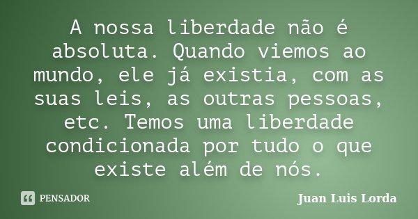 A nossa liberdade não é absoluta. Quando viemos ao mundo, ele já existia, com as suas leis, as outras pessoas, etc. Temos uma liberdade condicionada por tudo o ... Frase de Juan Luis Lorda.