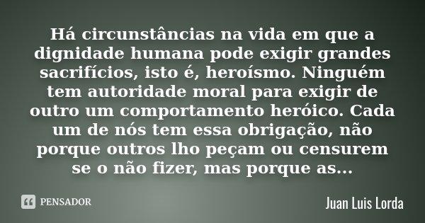 Há circunstâncias na vida em que a dignidade humana pode exigir grandes sacrifícios, isto é, heroísmo. Ninguém tem autoridade moral para exigir de outro um comp... Frase de (Juan Luis Lorda).