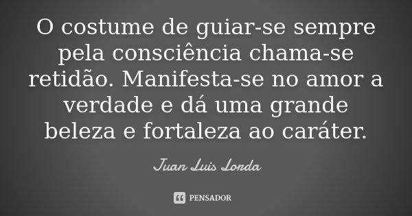 O costume de guiar-se sempre pela consciência, chama-se retidão. Manifesta-se no amor à verdade e dá uma grande beleza e fortaleza ao carácter.... Frase de Juan Luis Lorda.