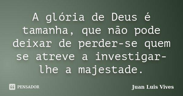 A glória de Deus é tamanha, que não pode deixar de perder-se quem se atreve a investigar-lhe a majestade.... Frase de Juan Luis Vives.