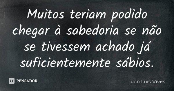 Muitos teriam podido chegar à sabedoria se não se tivessem achado já suficientemente sábios.... Frase de Juan Luis Vives.