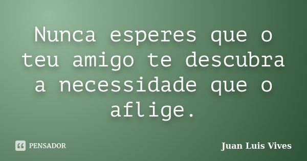 Nunca esperes que o teu amigo te descubra a necessidade que o aflige.... Frase de Juan Luis Vives.