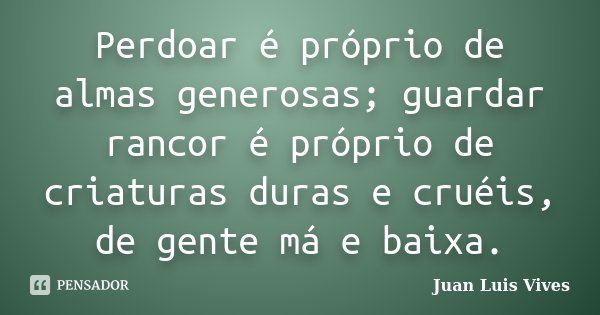 Perdoar é próprio de almas generosas; guardar rancor é próprio de criaturas duras e cruéis, de gente má e baixa.... Frase de Juan Luis Vives.