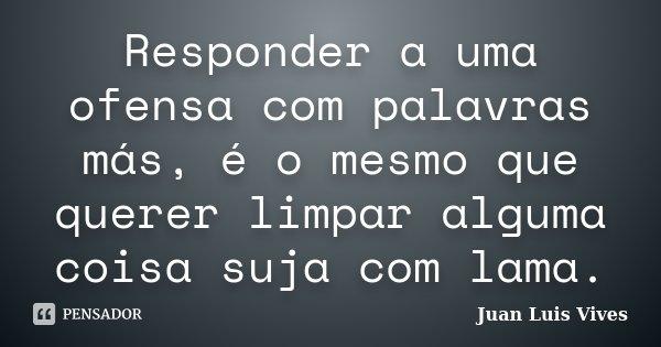 Responder a uma ofensa com palavras más, é o mesmo que querer limpar alguma coisa suja com lama.... Frase de Juan Luís Vives.