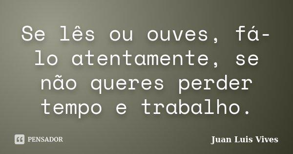 Se lês ou ouves, fá-lo atentamente, se não queres perder tempo e trabalho.... Frase de Juan Luis Vives.