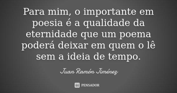 Para mim, o importante em poesia é a qualidade da eternidade que um poema poderá deixar em quem o lê sem a ideia de tempo.... Frase de Juan Ramón Jiménez.
