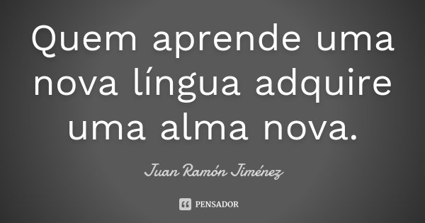 Quem aprende uma nova língua adquire uma alma nova.... Frase de Juan Ramón Jiménez.