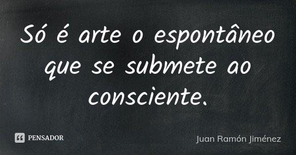 Só é arte o espontâneo que se submete ao consciente.... Frase de Juan Ramón Jiménez.