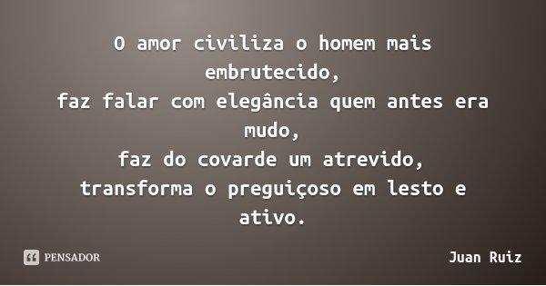 O amor civiliza o homem mais embrutecido, / faz falar com elegância quem antes era mudo, / faz do covarde um atrevido, / transforma o preguiçoso em lesto e ativ... Frase de Juan Ruiz.