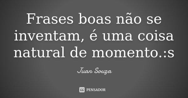 Frases boas não se inventam, é uma coisa natural de momento. :s... Frase de Juan Souza.