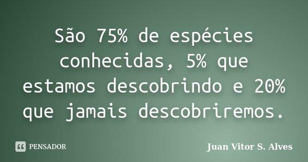 São 75% de espécies conhecidas, 5% que estamos descobrindo e 20% que jamais descobriremos.... Frase de Juan Vitor S. Alves.
