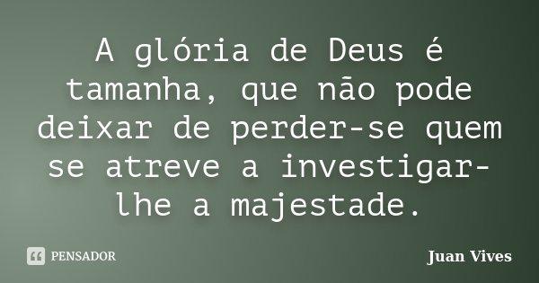 A glória de Deus é tamanha, que não pode deixar de perder-se quem se atreve a investigar-lhe a majestade.... Frase de Juan Vives.