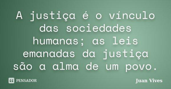 A justiça é o vínculo das sociedades humanas; as leis emanadas da justiça são a alma de um povo.... Frase de Juan Vives.