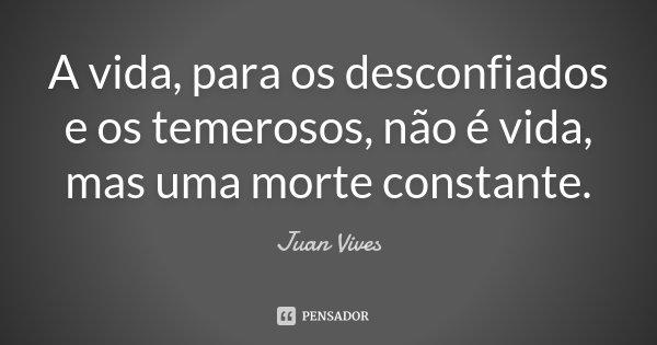 A vida, para os desconfiados e os temerosos, não é vida, mas uma morte constante.... Frase de Juan Vives.