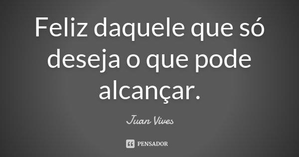 Feliz daquele que só deseja o que pode alcançar.... Frase de Juan Vives.