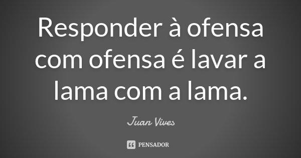 Responder à ofensa com ofensa é lavar a lama com a lama.... Frase de Juan Vives.