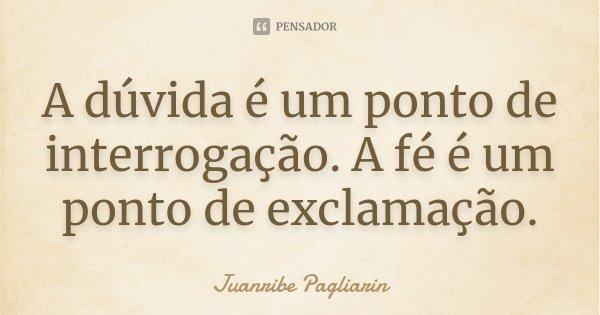 A dúvida é um ponto de interrogação. A fé é um ponto de exclamação.... Frase de Juanribe Pagliarin.