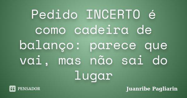 Pedido INCERTO é como cadeira de balanço: parece que vai, mas não sai do lugar... Frase de Juanribe Pagliarin.