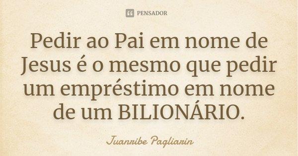 Pedir ao Pai em nome de Jesus é o mesmo que pedir um empréstimo em nome de um BILIONÁRIO.... Frase de Juanribe Pagliarin.